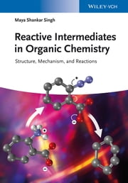 Reactive Intermediates in Organic Chemistry - Structure, Mechanism, and Reactions ebook by Maya Shankar Singh