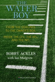 The Water Boy - From the Sidelines to the Owner's Box: Inside the CFL, the XFL, and the NFL ebook by Bob Ackles,Ian Mulgrew