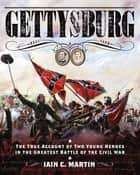 Gettysburg - The True Account of Two Young Heroes in the Greatest Battle of the Civil War ebook by Iain C. Martin