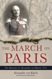 The March on Paris - The Memoirs of Alexander von Kluck, 1914-1918 ebook by Alexander von Kluck