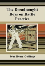 The Dreadnought Boys on Battle Practice ebook by John Henry Goldfrap