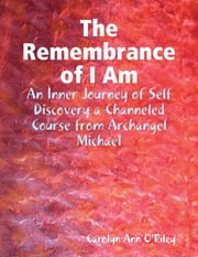 The Remembrance of I Am: An Inner Journey of Self Discovery a Channeled Course from Archangel Michael ebook by Carolyn Ann O'Riley
