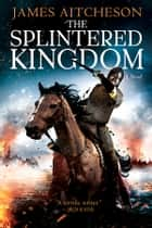 The Splintered Kingdom - A Novel ebook by James Aitcheson