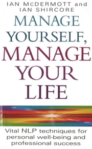 Manage Yourself, Manage Your Life - Vital NLP Technique For Personal Well-Being and Professional Success ebook by Ian McDermott,Ian Shircore