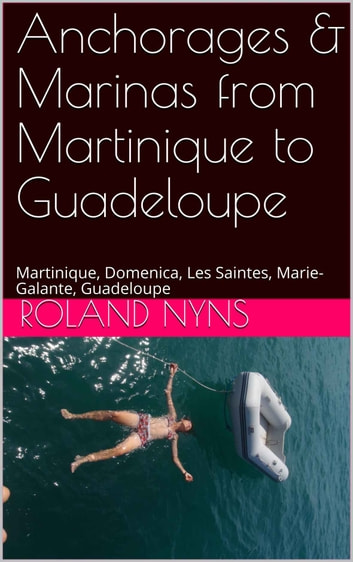Anchorages & Marinas from Martinique to Guadeloupe - Martinique, Dominica, Les Saintes, Marie-Galante, Guadeloupe ebook by Roland Nyns