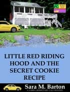 Little Red Riding Hood and the Secret Cookie Recipe - A Gabby Grimm Fairy Tale Mystery #3 ebook by Sara Barton