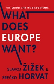 What Does Europe Want? - The Union and Its Discontents ebook by Srecko Horvat,Slavoj iek