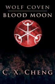 Wolf Coven: Blood Moon - How far will one go, to hide the realm of the supernatural from humans? ebook by C.X. Cheng
