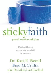 Sticky Faith, Youth Worker Edition - Practical Ideas to Nurture Long-Term Faith in Teenagers ebook by Kara E. Powell,Brad M. Griffin,Cheryl A. Crawford