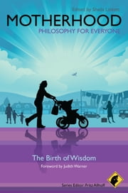 Motherhood - Philosophy for Everyone - The Birth of Wisdom ebook by Fritz Allhoff,Sheila Lintott,Judith Warner