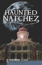 Haunted Natchez ebook by Alan Brown