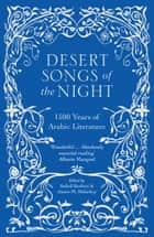 Desert Songs of the Night - 1500 Years of Arabic Literature ebook by Suheil Bushrui, James Malarkey