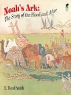 Noah's Ark - The Story of the Flood and After ebook by E. Boyd Smith
