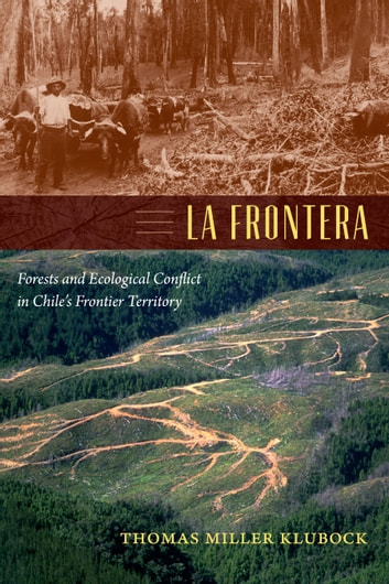 La Frontera - Forests and Ecological Conflict in Chile's Frontier Territory ebook by Thomas Miller Klubock