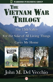 The Vietnam War Trilogy - The 13th Valley, For the Sake of All Living Things, and Carry Me Home ebook by John  M Del Vecchio