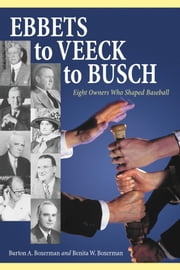 Ebbets to Veeck to Busch - Eight Owners Who Shaped Baseball ebook by Burton A. Boxerman,Benita W. Boxerman