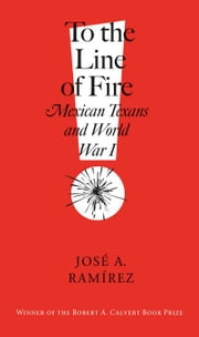 To the Line of Fire!: Mexican Texans and World War I ebook by Ramírez, José A.
