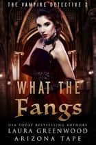 What The Fangs ebook by Laura Greenwood, Arizona Tape