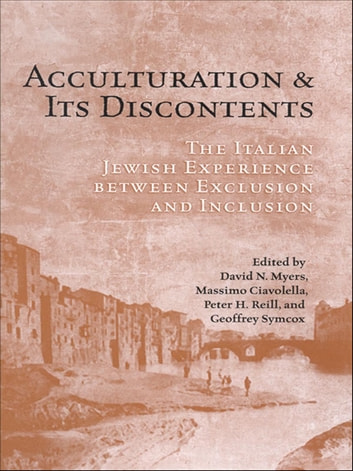 Acculturation and Its Discontents - The Italian Jewish Experience Between Exclusion and Inclusion ebook by David N. Myers,Massimo Ciavolella,Peter Reill,Geoffrey Symcox