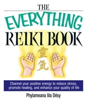 The Everything Reiki Book: Channel Your Positive Energy to Reduce Stress, Promote Healing, and Enhance Your Quality of Life ebook by Desy, Phylameana Lila
