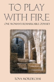 To Play With Fire - One Woman's Remarkable Odyssey ebook by Tova Mordechai