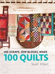 Use Scraps, Sew Blocks, Make 100 Quilts - 100 stash-busting scrap quilts ebook by Stuart Hillard