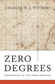 Zero Degrees - Geographies of the Prime Meridian ebook by Charles W. J. Withers