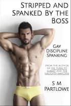 Stripped and Spanked by The Boss (Gay, Discipline, Spanking) ebook by S M Partlowe