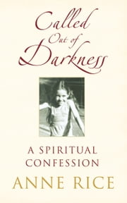 Called Out of Darkness - A Spiritual Confession ebook by Anne Rice
