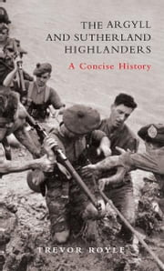 The Argyll and Sutherland Highlanders - A Concise History ebook by Trevor Royle