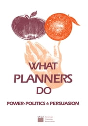 What Planners Do - Power, Politics, and Persuasion ebook by Charles Hoch