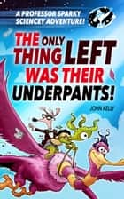 A Professor Sparky Adventure: The Only Thing Left Was Their Underpants! ebook by John Kelly