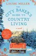 The City Baker's Guide to Country Living - A Novel ebook by Louise Miller