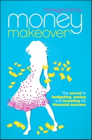 Money Makeover - The Secret to Budgeting, Saving and Investing for Financial Success ebook by moneygirl.com.au