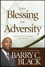 The Blessing of Adversity - Finding Your God-given Purpose in Life's Troubles ebook by Barry C. Black