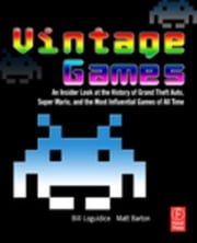 Vintage Games: An Insider Look at the History of Grand Theft Auto, Super Mario, and the Most Influential Games of All Time ebook by Loguidice, Bill