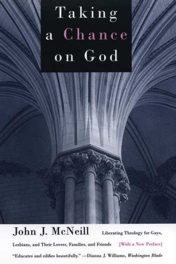 Taking a Chance on God - Liberating Theology for Gays, Lesbians, and Their Lovers, Families, and Friends ebook by John J. McNeill