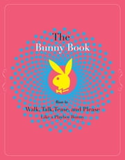 The Bunny Book - How to Walk, Talk, Tease, and Please Like a Playboy Bunny ebook by Deanna Brooks,Serria Tawan,Penelope Jimenez,Annabelle Jasmin Verhoye