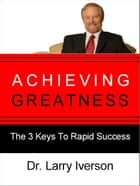 Achieving Greatness - The 3 Keys To Rapid Success ebook by Dr. Larry Iverson
