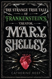 Mary Shelley - The Strange True Tale of Frankenstein's Creator ebook by Catherine Reef