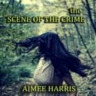 The Scene of the Crime ebook by Aimee Harris