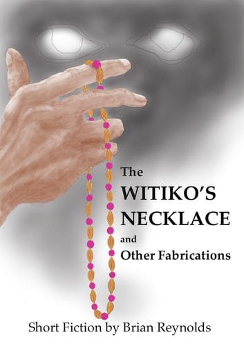The Witiko's Necklace and Other Fabrications ebook by Brian Reynolds