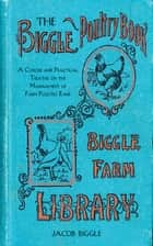 The Biggle Poultry Book - A Concise and Practical Treatise on the Management of Farm Poultry ebook by Jacob Biggle