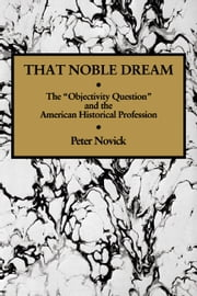 That Noble Dream - The 'Objectivity Question' and the American Historical Profession ebook by Peter Novick