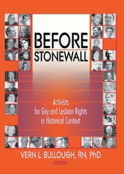 Before Stonewall - Activists for Gay and Lesbian Rights in Historical Context ebook by John Dececco, Phd,Vern L Bullough