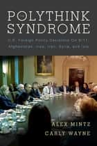The Polythink Syndrome - U.S. Foreign Policy Decisions on 9/11, Afghanistan, Iraq, Iran, Syria, and ISIS ebook by Alex Mintz, Carly Wayne
