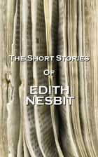 The Short Stories Of Edith Nesbit ebook by Edith Nesbit