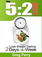 The 5:2 Diet: Lose Weight Dieting Only 2 Days a Week ebook by Greg Perry