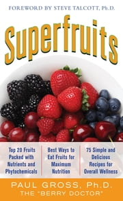 Superfruits: (Top 20 Fruits Packed with Nutrients and Phytochemicals, Best Ways to Eat Fruits for Maximum Nutrition, and 75 Simple and Delicious Recipes for Overall Wellness) ebook by Paul M. Gross