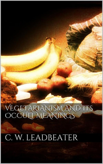Vegetarianism and its occult meanings eBook by C. W. Leadbeater